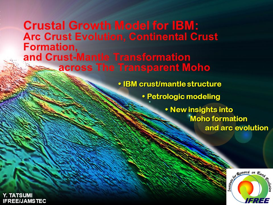 Crustal Growth Model for IBM: Arc Crust Evolution, Continental Crust Formation, and Crust-Mantle Transformation across The Transparent Moho IBM crust/mantle structure IBM crust/mantle structure Petrologic modeling Petrologic modeling New insights into New insights into Moho formation Moho formation and arc evolution and arc evolution Y.