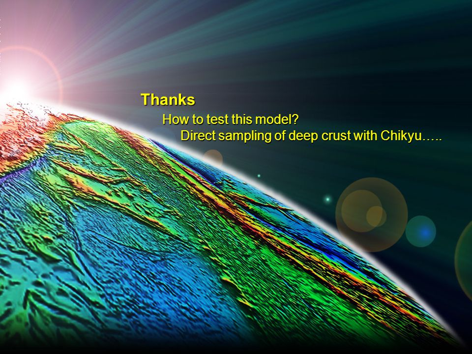 Thanks How to test this model Direct sampling of deep crust with Chikyu…..
