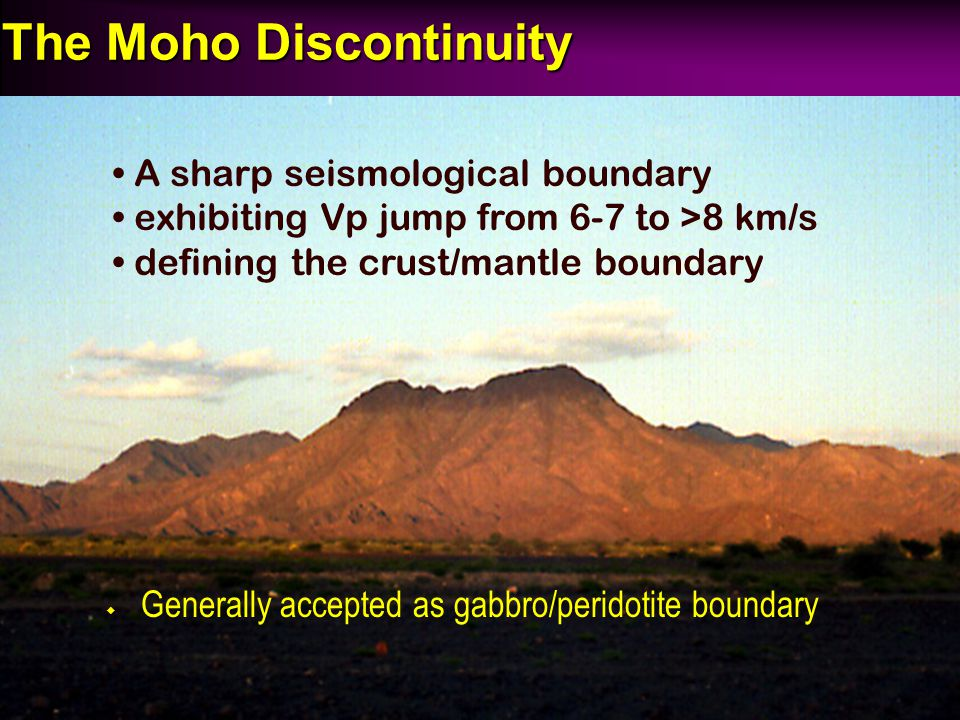 The Moho Discontinuity A sharp seismological boundary exhibiting Vp jump from 6-7 to >8 km/s defining the crust/mantle boundary ◆ Generally accepted a