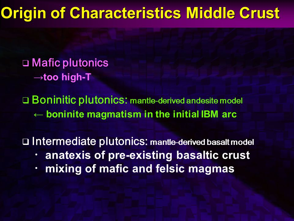 Origin of Characteristics Middle Crust  Mafic plutonics →too high-T  Boninitic plutonics: mantle-derived andesite model ← boninite magmatism in the initial IBM arc  Intermediate plutonics: mantle-derived basalt model ・ anatexis of pre-existing basaltic crust ・ mixing of mafic and felsic magmas