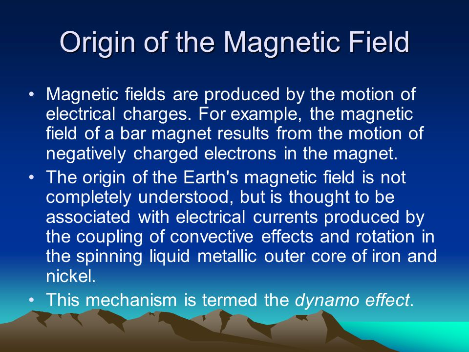 Origin of the Magnetic Field Magnetic fields are produced by the motion of electrical charges. For example, the magnetic field of a bar magnet results