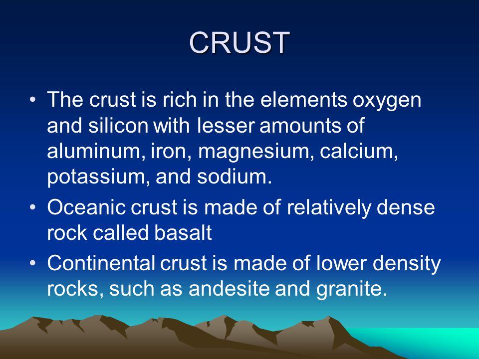 CRUST The crust is rich in the elements oxygen and silicon with lesser amounts of aluminum, iron, magnesium, calcium, potassium, and sodium. Oceanic c