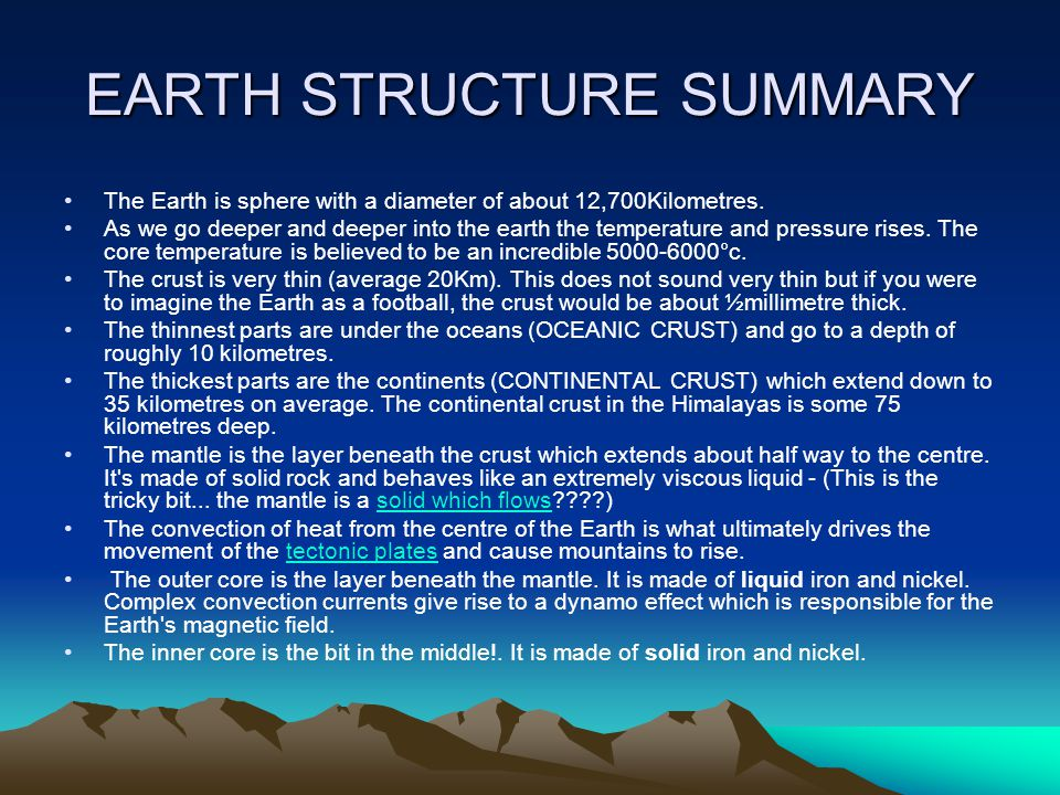 EARTH STRUCTURE SUMMARY The Earth is sphere with a diameter of about 12,700Kilometres. As we go deeper and deeper into the earth the temperature and p