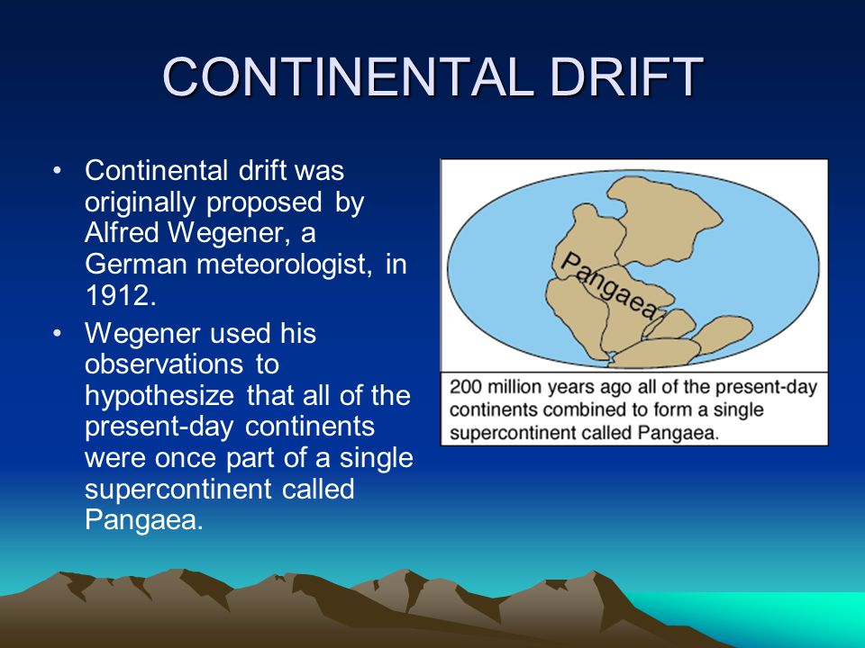 CONTINENTAL DRIFT Continental drift was originally proposed by Alfred Wegener, a German meteorologist, in 1912. Wegener used his observations to hypot