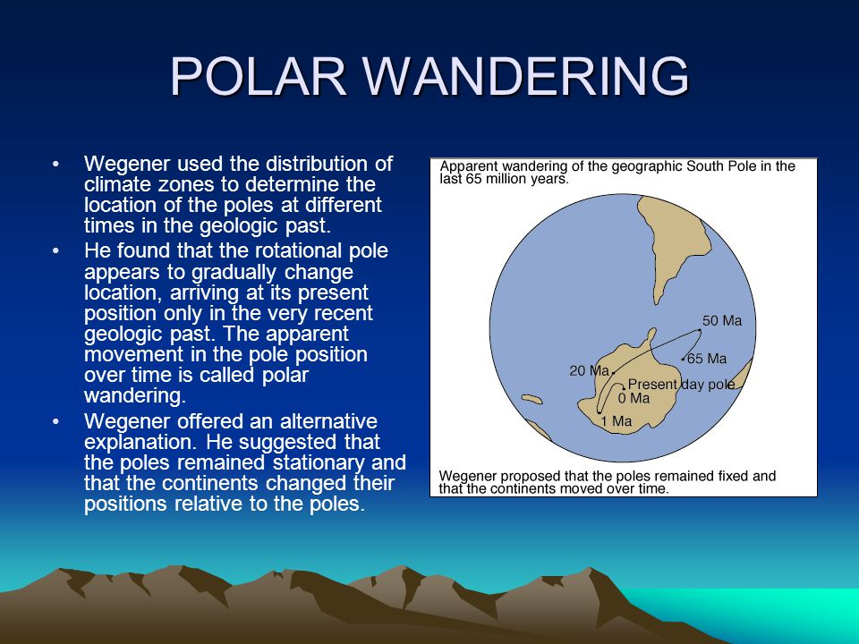POLAR WANDERING Wegener used the distribution of climate zones to determine the location of the poles at different times in the geologic past. He foun
