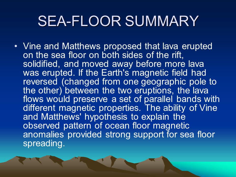 SEA-FLOOR SUMMARY Vine and Matthews proposed that lava erupted on the sea floor on both sides of the rift, solidified, and moved away before more lava was erupted.