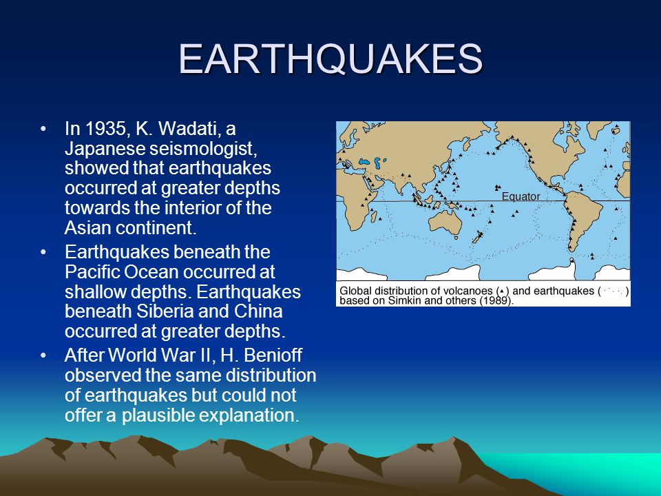 EARTHQUAKES In 1935, K. Wadati, a Japanese seismologist, showed that earthquakes occurred at greater depths towards the interior of the Asian continen