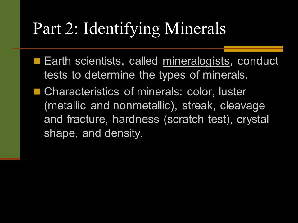 Part 2: Identifying Minerals Earth scientists, called mineralogists, conduct tests to determine the types of minerals. Characteristics of minerals: co