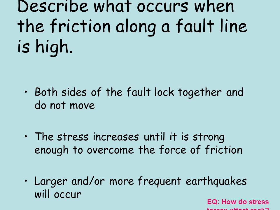 Describe what occurs when the friction along a fault line is moderate. The sides of the fault jam together From time to time they jerk free Small eart