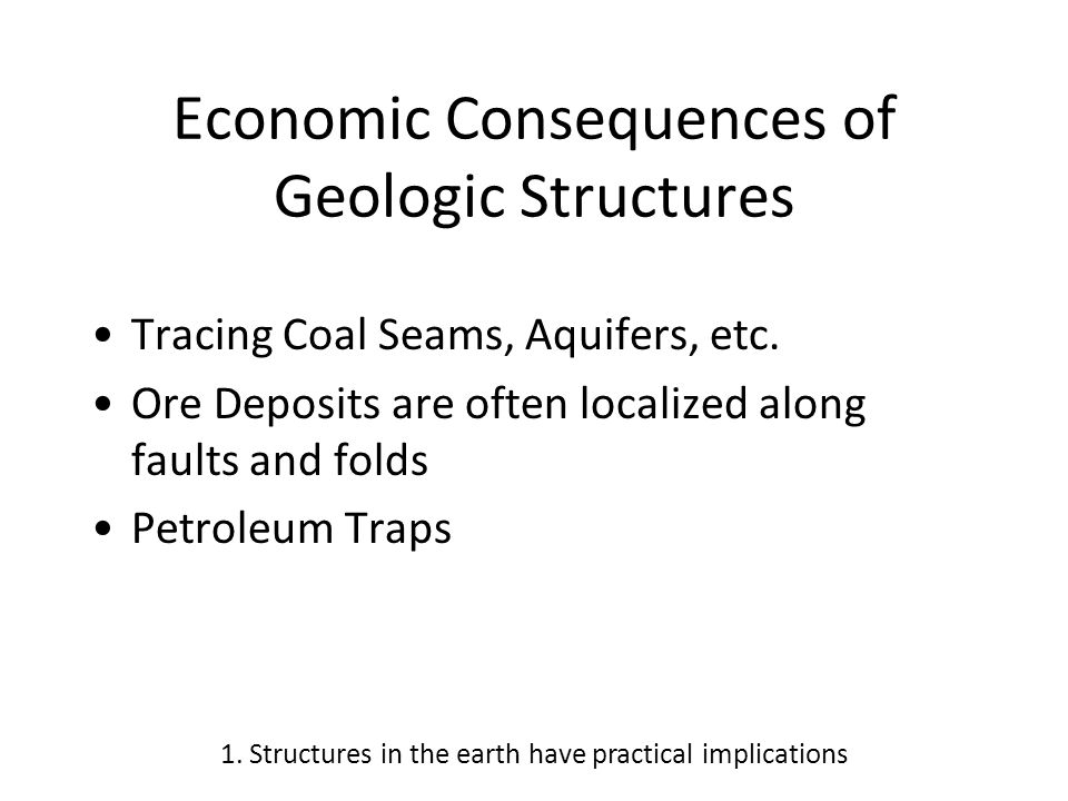 Economic Consequences of Geologic Structures Tracing Coal Seams, Aquifers, etc. Ore Deposits are often localized along faults and folds Petroleum Trap