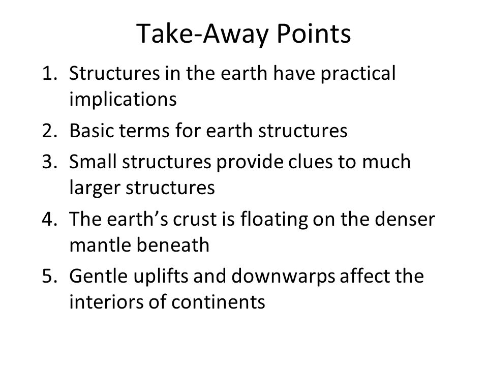 Take-Away Points 1.Structures in the earth have practical implications 2.Basic terms for earth structures 3.Small structures provide clues to much larger structures 4.The earth's crust is floating on the denser mantle beneath 5.Gentle uplifts and downwarps affect the interiors of continents