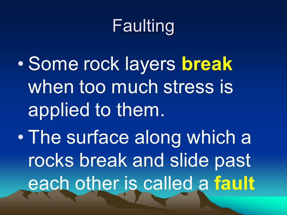 Faulting Some rock layers break when too much stress is applied to them.