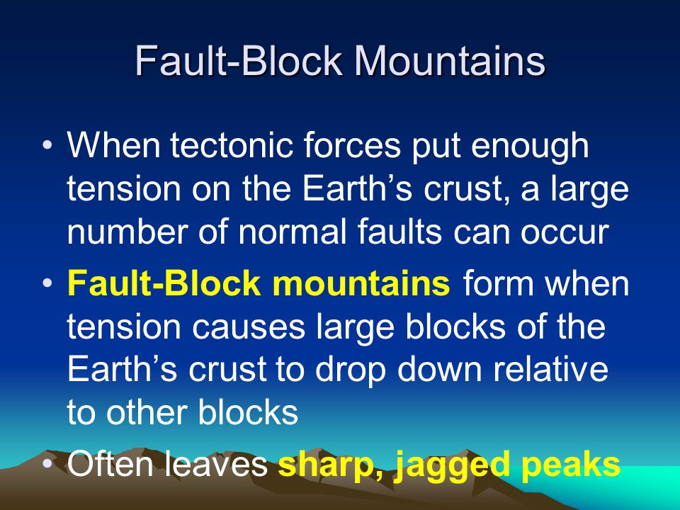 Fault-Block Mountains When tectonic forces put enough tension on the Earth's crust, a large number of normal faults can occur Fault-Block mountains form when tension causes large blocks of the Earth's crust to drop down relative to other blocks Often leaves sharp, jagged peaks