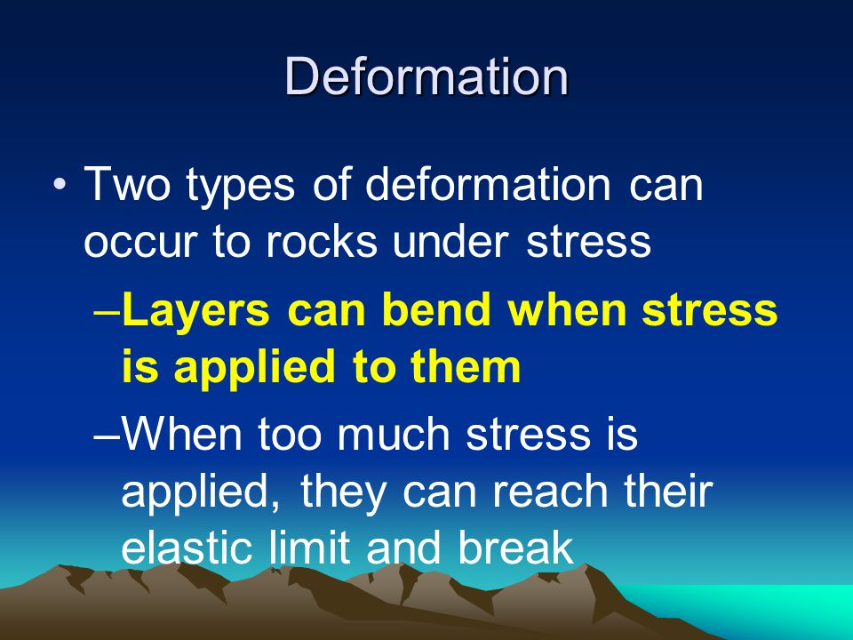 Deformation Two types of deformation can occur to rocks under stress –Layers can bend when stress is applied to them –When too much stress is applied, they can reach their elastic limit and break