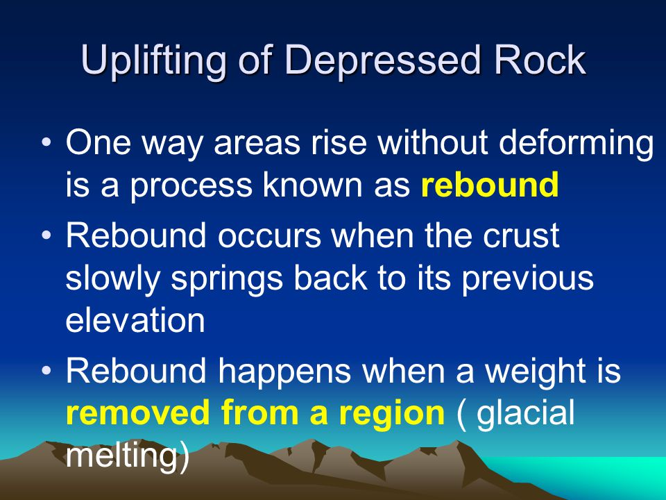Uplifting of Depressed Rock One way areas rise without deforming is a process known as rebound Rebound occurs when the crust slowly springs back to its previous elevation Rebound happens when a weight is removed from a region ( glacial melting)