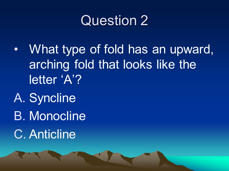 Question 2 What type of fold has an upward, arching fold that looks like the letter 'A'.