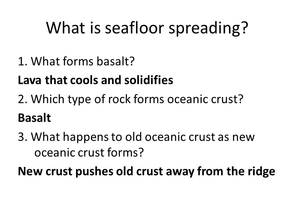 What is seafloor spreading? 1. What forms basalt? Lava that cools and solidifies 2. Which type of rock forms oceanic crust? Basalt 3. What happens to