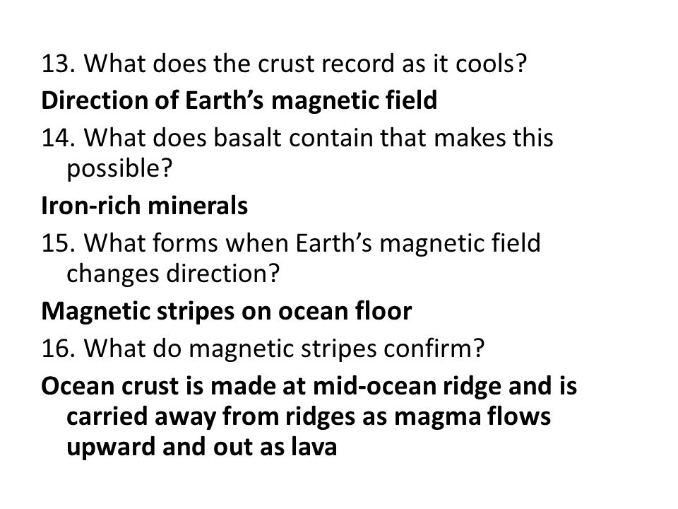13. What does the crust record as it cools? Direction of Earth's magnetic field 14. What does basalt contain that makes this possible? Iron-rich miner