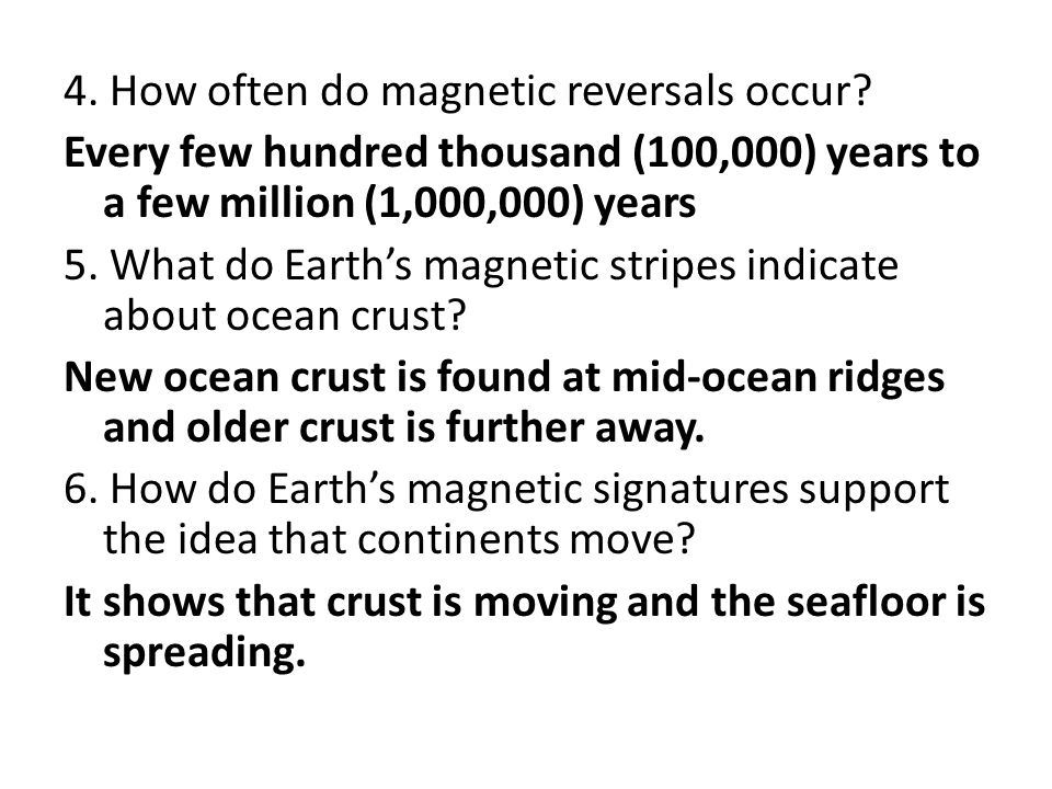 4. How often do magnetic reversals occur? Every few hundred thousand (100,000) years to a few million (1,000,000) years 5. What do Earth's magnetic st