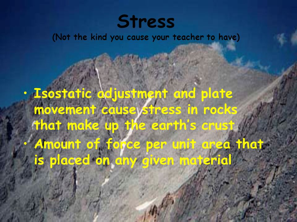 Stress (Not the kind you cause your teacher to have) Isostatic adjustment and plate movement cause stress in rocks that make up the earth's crust Amou