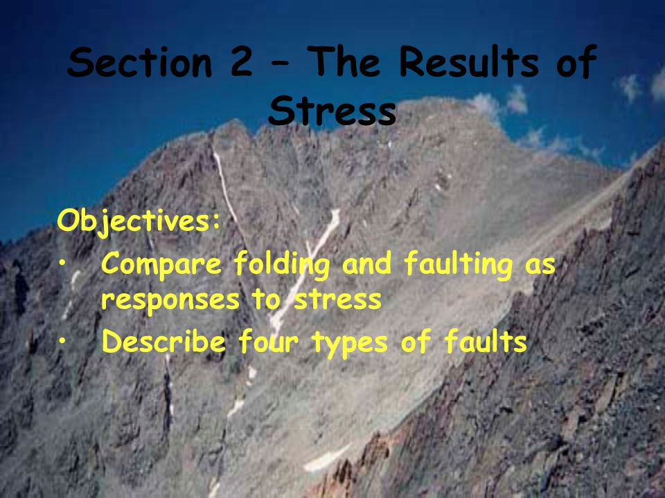 Section 2 – The Results of Stress Objectives: Compare folding and faulting as responses to stress Describe four types of faults