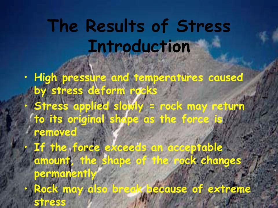 The Results of Stress Introduction High pressure and temperatures caused by stress deform rocks Stress applied slowly = rock may return to its origina