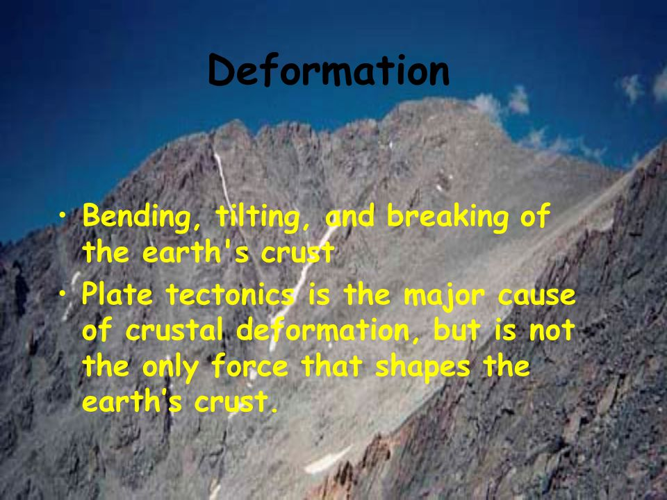 Deformation Bending, tilting, and breaking of the earth's crust Plate tectonics is the major cause of crustal deformation, but is not the only force t