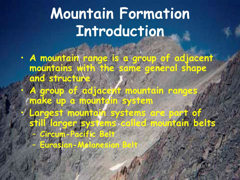 Mountain Formation Introduction A mountain range is a group of adjacent mountains with the same general shape and structure A group of adjacent mounta