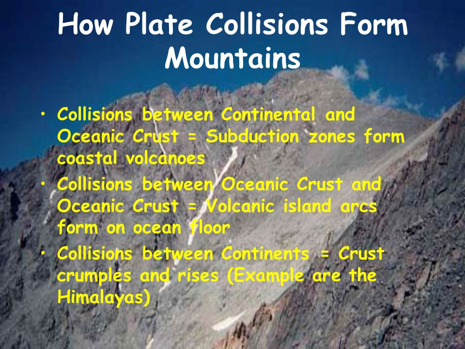 How Plate Collisions Form Mountains Collisions between Continental and Oceanic Crust = Subduction zones form coastal volcanoes Collisions between Ocea
