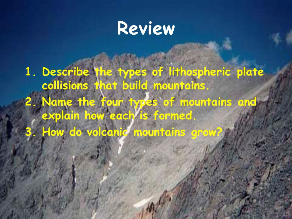 Review 1.Describe the types of lithospheric plate collisions that build mountains. 2.Name the four types of mountains and explain how each is formed.