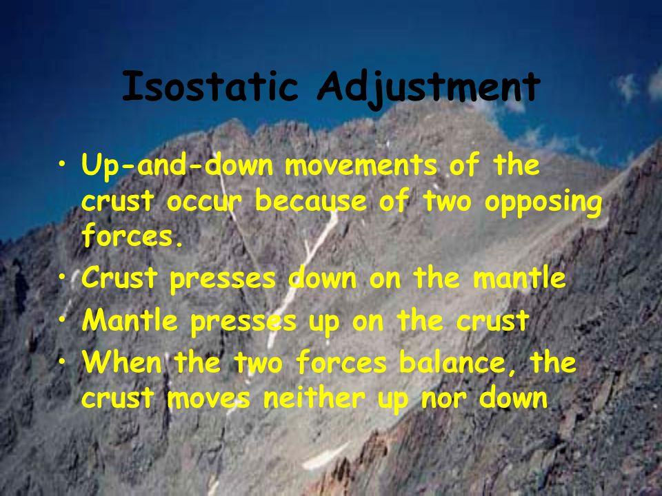 Isostatic Adjustment Up-and-down movements of the crust occur because of two opposing forces. Crust presses down on the mantle Mantle presses up on th