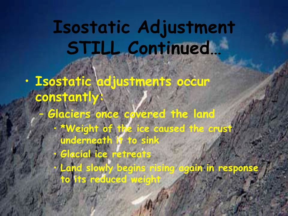 Isostatic Adjustment STILL Continued… Isostatic adjustments occur constantly: –Glaciers once covered the land *Weight of the ice caused the crust unde