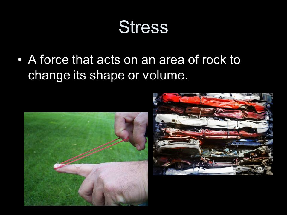 Stress A force that acts on an area of rock to change its shape or volume.