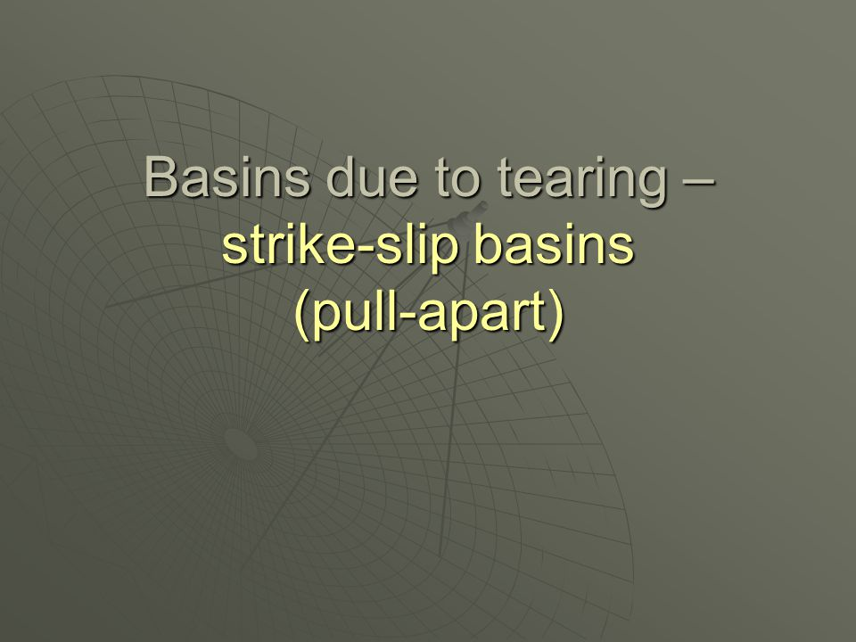 Basins due to tearing – strike-slip basins (pull-apart)