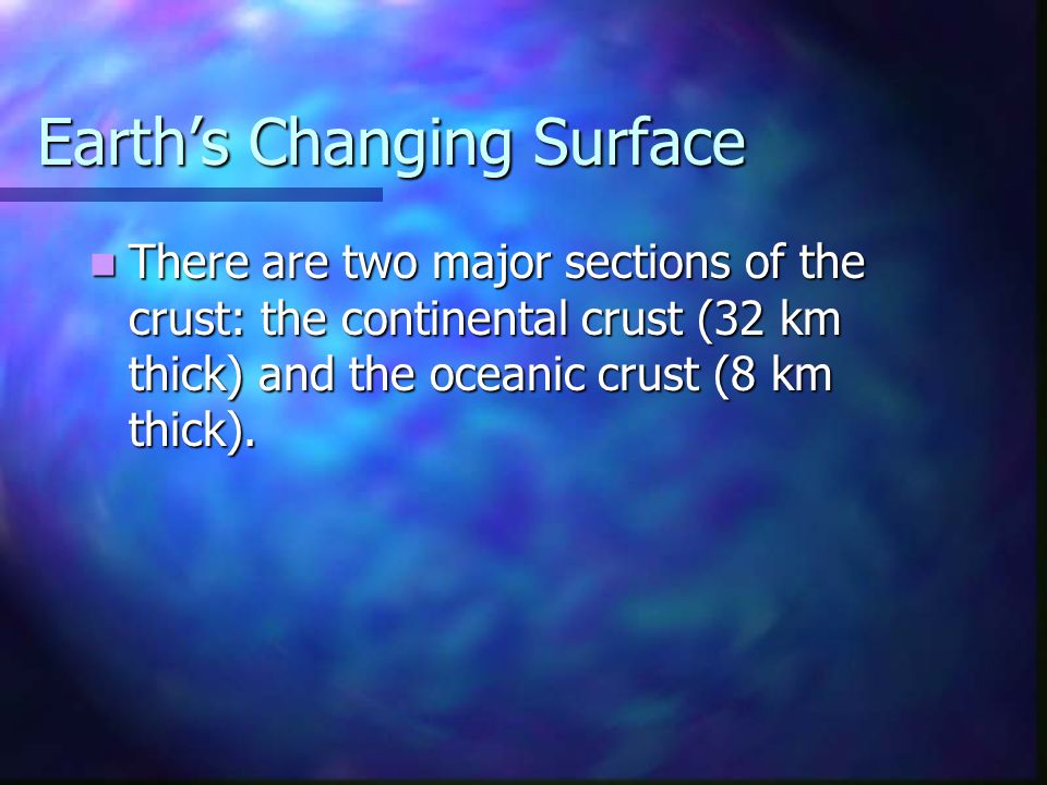 Earth's Changing Surface There are two major sections of the crust: the continental crust (32 km thick) and the oceanic crust (8 km thick). There are