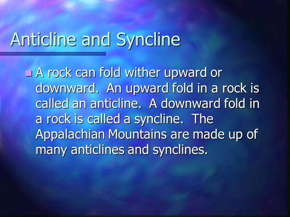 Anticline and Syncline A rock can fold wither upward or downward. An upward fold in a rock is called an anticline. A downward fold in a rock is called