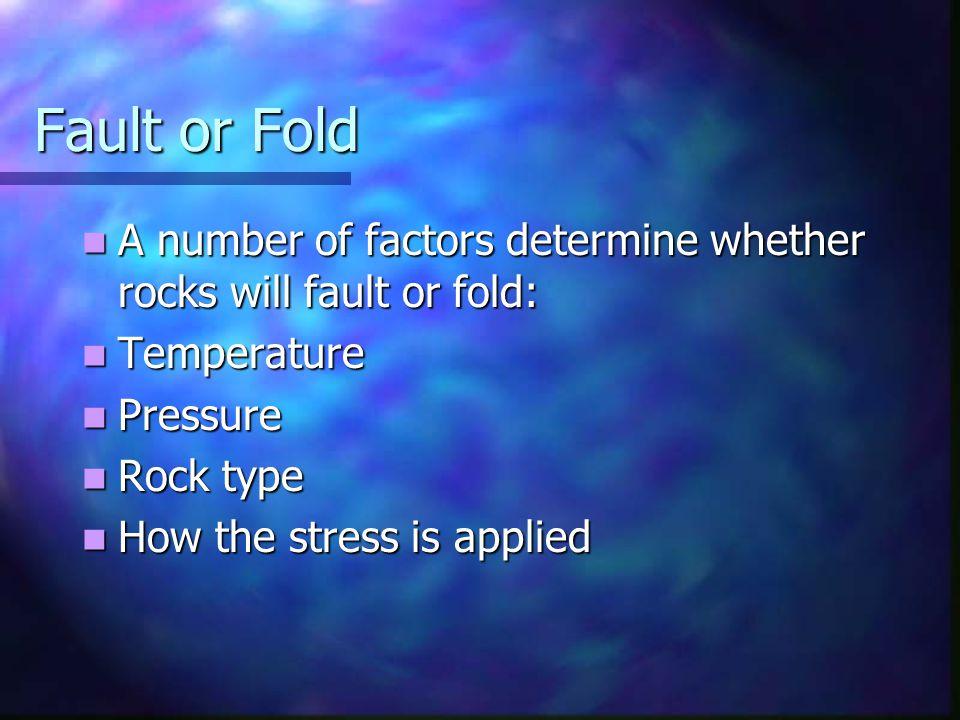 Fault or Fold A number of factors determine whether rocks will fault or fold: A number of factors determine whether rocks will fault or fold: Temperat