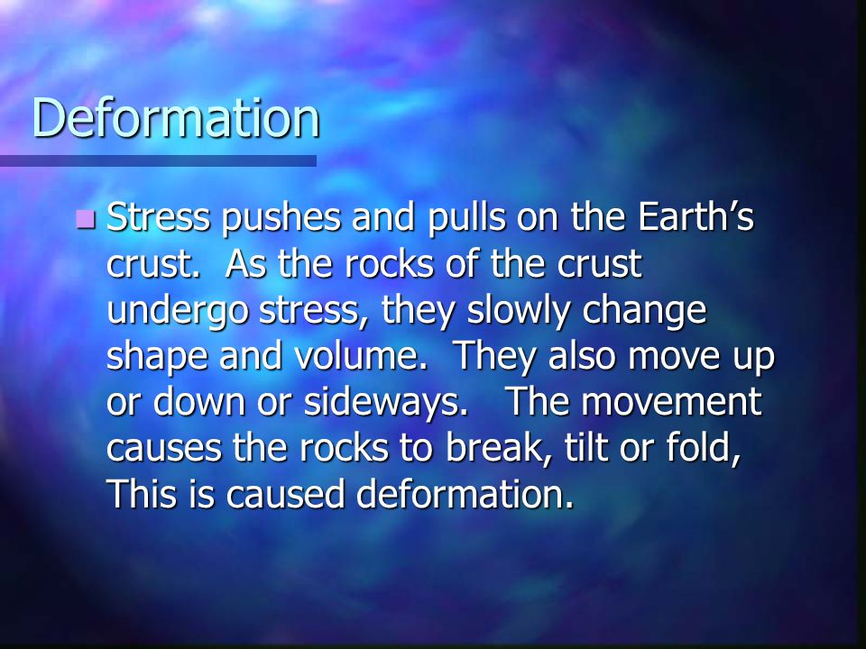 Deformation Stress pushes and pulls on the Earth's crust. As the rocks of the crust undergo stress, they slowly change shape and volume. They also mov