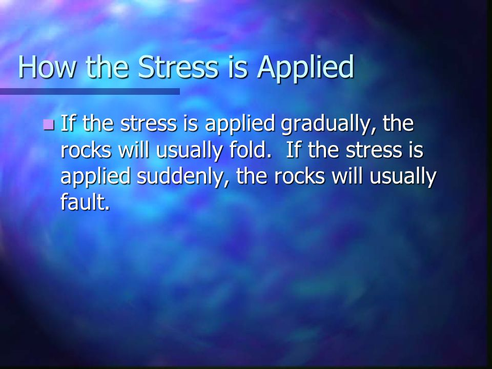 How the Stress is Applied If the stress is applied gradually, the rocks will usually fold. If the stress is applied suddenly, the rocks will usually f