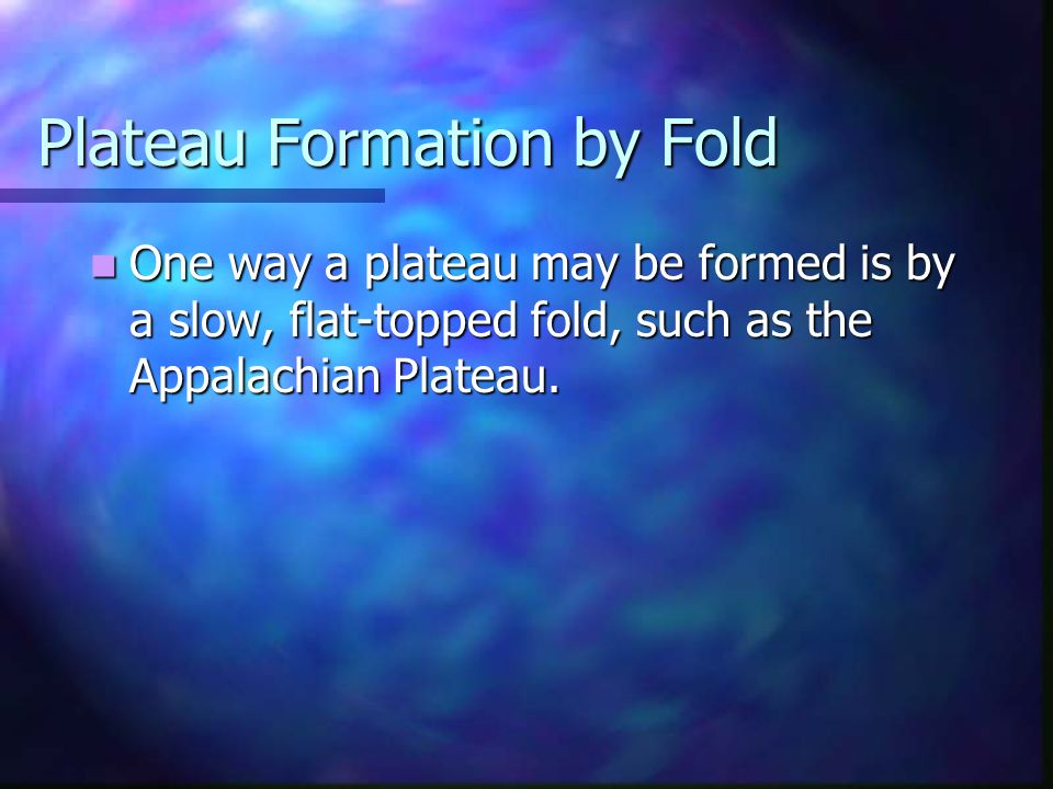 Plateau Formation by Fold One way a plateau may be formed is by a slow, flat-topped fold, such as the Appalachian Plateau. One way a plateau may be fo