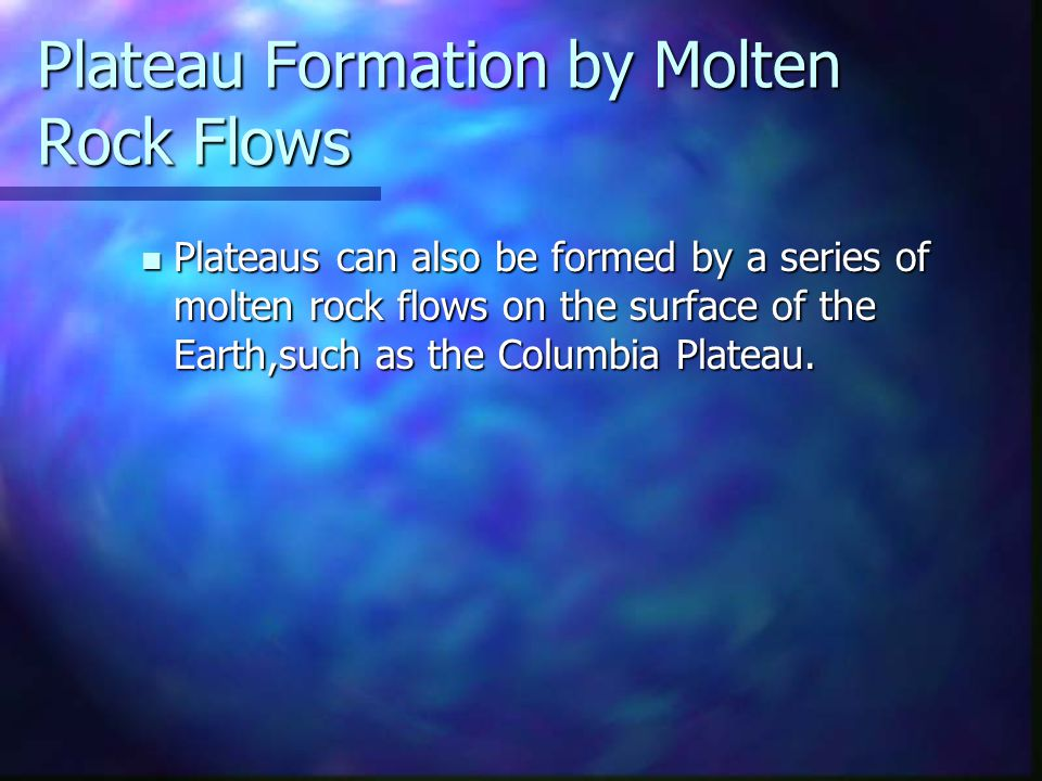 Plateau Formation by Molten Rock Flows Plateaus can also be formed by a series of molten rock flows on the surface of the Earth,such as the Columbia P