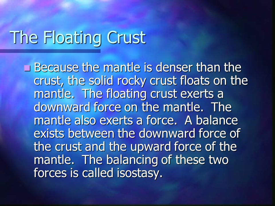 The Floating Crust Because the mantle is denser than the crust, the solid rocky crust floats on the mantle. The floating crust exerts a downward force