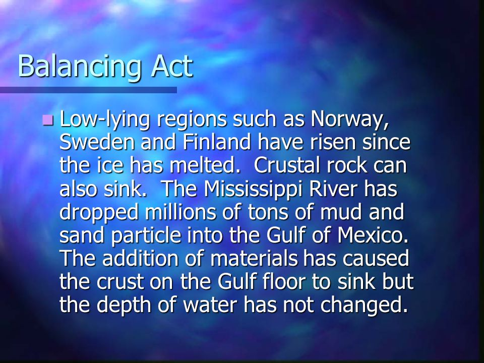 Balancing Act Low-lying regions such as Norway, Sweden and Finland have risen since the ice has melted. Crustal rock can also sink. The Mississippi Ri