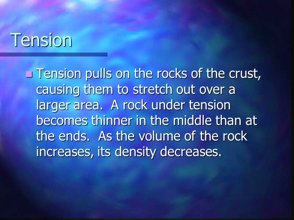 Tension Tension pulls on the rocks of the crust, causing them to stretch out over a larger area. A rock under tension becomes thinner in the middle th