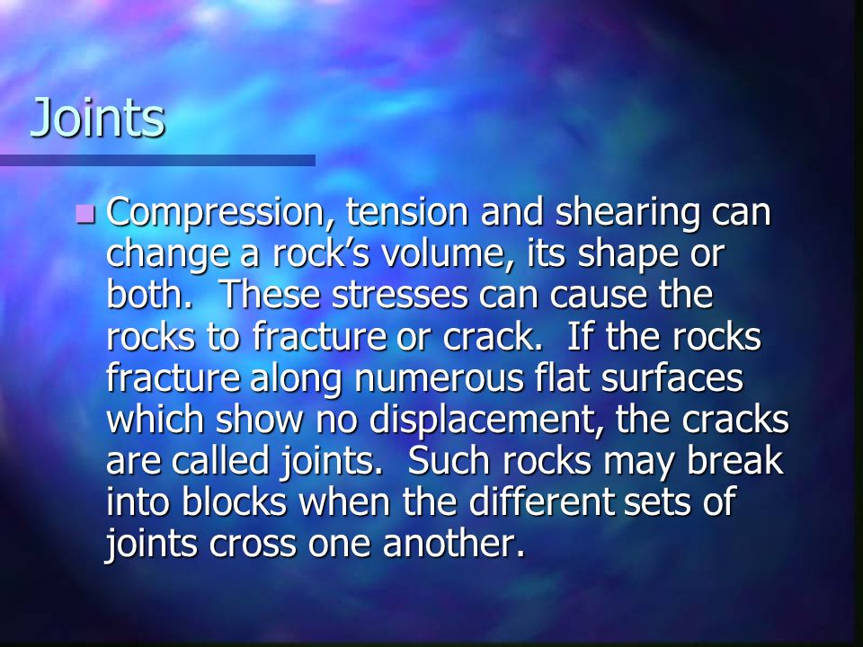 Joints Compression, tension and shearing can change a rock's volume, its shape or both. These stresses can cause the rocks to fracture or crack. If th