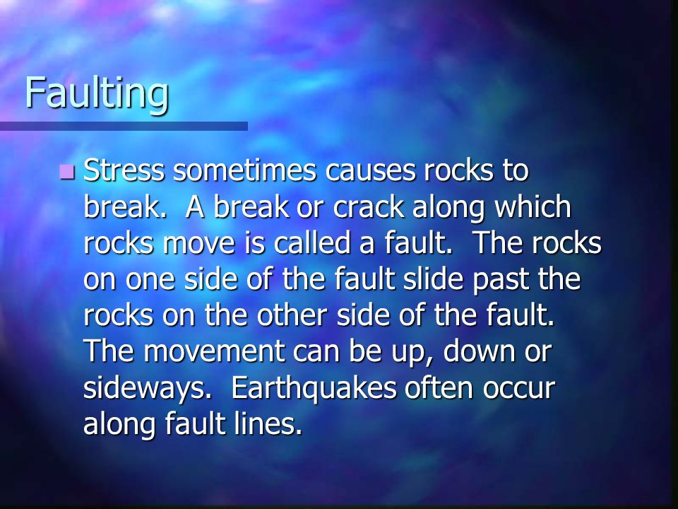 Faulting Stress sometimes causes rocks to break. A break or crack along which rocks move is called a fault. The rocks on one side of the fault slide p