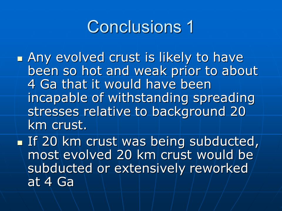 Conclusions 1 Any evolved crust is likely to have been so hot and weak prior to about 4 Ga that it would have been incapable of withstanding spreading stresses relative to background 20 km crust.