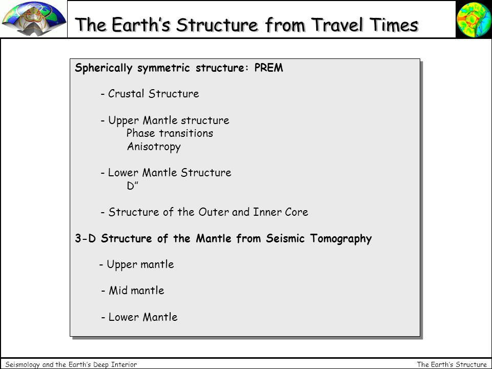 The Earth's Structure Seismology and the Earth's Deep Interior The Earth's Structure from Travel Times Spherically symmetric structure: PREM - Crustal Structure - Upper Mantle structure Phase transitions Anisotropy - Lower Mantle Structure D - Structure of the Outer and Inner Core 3-D Structure of the Mantle from Seismic Tomography - Upper mantle - Mid mantle - Lower Mantle Spherically symmetric structure: PREM - Crustal Structure - Upper Mantle structure Phase transitions Anisotropy - Lower Mantle Structure D - Structure of the Outer and Inner Core 3-D Structure of the Mantle from Seismic Tomography - Upper mantle - Mid mantle - Lower Mantle