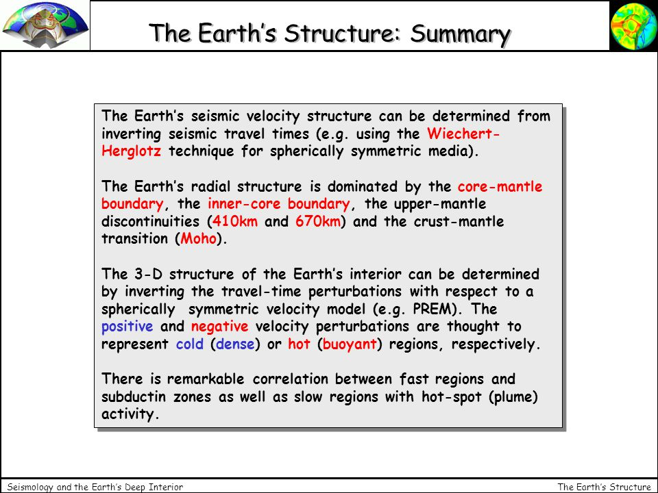 The Earth's Structure Seismology and the Earth's Deep Interior The Earth's Structure: Summary The Earth's seismic velocity structure can be determined from inverting seismic travel times (e.g.
