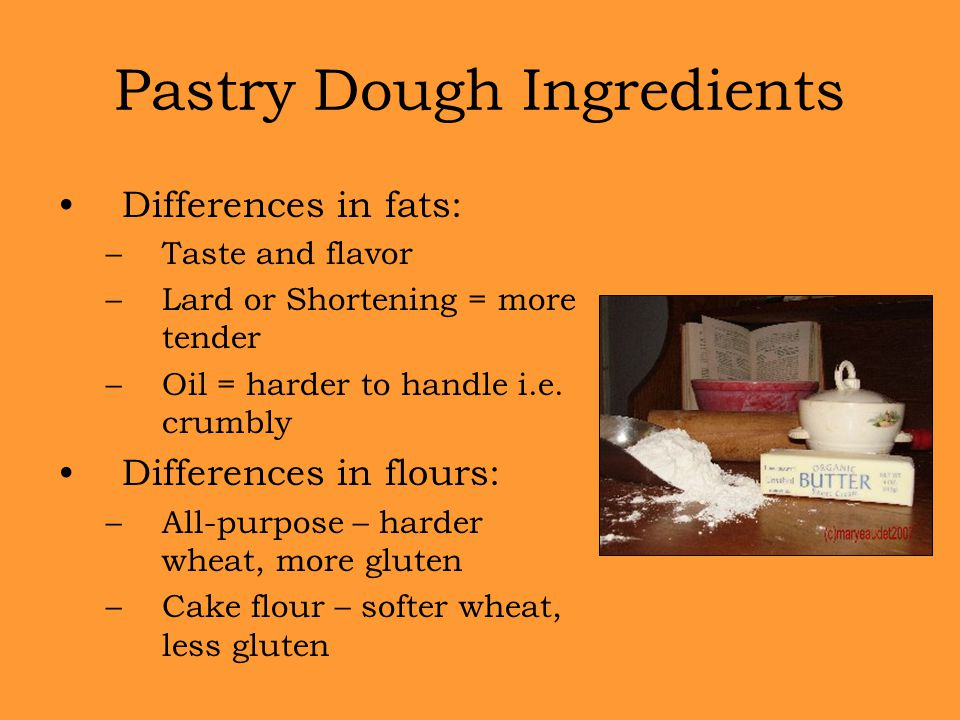 Differences in fats: –Taste and flavor –Lard or Shortening = more tender –Oil = harder to handle i.e. crumbly Differences in flours: –All-purpose – ha